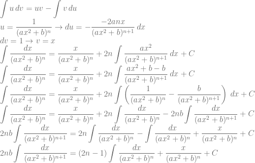 \displaystyle \int u\, dv=uv-\int v\, du\\ u=\frac{1}{(ax^2+b)^n}\rightarrow du=-\frac{-2anx}{(ax^2+b)^{n+1}}\: dx\\ dv=1\rightarrow v=x\\ \int \frac{dx}{(ax^2+b)^n}=\frac{x}{(ax^2+b)^n}+2n\int \frac{ax^2}{(ax^2+b)^{n+1}}\: dx+C\\ \int \frac{dx}{(ax^2+b)^n}=\frac{x}{(ax^2+b)^n}+2n\int \frac{ax^2+b-b}{(ax^2+b)^{n+1}}\: dx+C\\ \int \frac{dx}{(ax^2+b)^n}=\frac{x}{(ax^2+b)^n}+2n\int \left ( \frac{1}{(ax^2+b)^n}-\frac{b}{(ax^2+b)^{n+1}} \right )\: dx+C\\ \int \frac{dx}{(ax^2+b)^n}=\frac{x}{(ax^2+b)^n}+2n\int \frac{dx}{(ax^2+b)^n}-2nb\int \frac{dx}{(ax^2+b)^{n+1}}+C\\ 2nb\int \frac{dx}{(ax^2+b)^{n+1}}=2n\int \frac{dx}{(ax^2+b)^n}-\int \frac{dx}{(ax^2+b)^n}+\frac{x}{(ax^2+b)^n}+C\\ 2nb\int \frac{dx}{(ax^2+b)^{n+1}}=(2n-1)\int \frac{dx}{(ax^2+b)^n}+\frac{x}{(ax^2+b)^n}+C\\