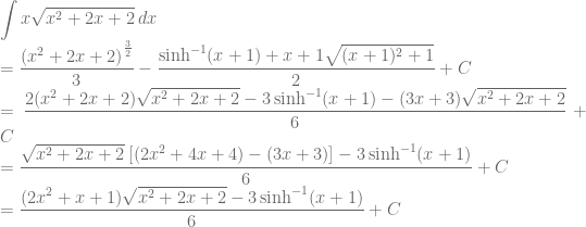 \displaystyle \int x\sqrt{x^2+2x+2}\: dx\\ =\frac{\left ( x^2+2x+2 \right )^{\frac{3}{2}}}{3}-\frac{\sinh^{-1}(x+1)+x+1\sqrt{(x+1)^2+1}}{2}+C\\ =\frac{2(x^2+2x+2)\sqrt{x^2+2x+2}-3\sinh^{-1}(x+1)-(3x+3)\sqrt{x^2+2x+2}}{6}+C\\ =\frac{\sqrt{x^2+2x+2}\: [(2x^2+4x+4)-(3x+3)]-3\sinh^{-1}(x+1)}{6}+C\\ =\frac{(2x^2+x+1)\sqrt{x^2+2x+2}-3\sinh^{-1}(x+1)}{6}+C