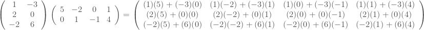 \displaystyle \left(\begin{array}{cc}1&-3\\ 2&0\\-2&6\end{array}\right) \left(\begin{array}{cccc}5&-2&0&1\\ 0&1&-1&4\end{array}\right)=\left(\begin{array}{cccc}(1)(5)+(-3)(0)&(1)(-2)+(-3)(1)&(1)(0)+(-3)(-1)&(1)(1)+(-3)(4)\\ (2)(5)+(0)(0)&(2)(-2)+(0)(1)&(2)(0)+(0)(-1)&(2)(1)+(0)(4)\\(-2)(5)+(6)(0)&(-2)(-2)+(6)(1)&(-2)(0)+(6)(-1)&(-2)(1)+(6)(4)\end{array}\right)