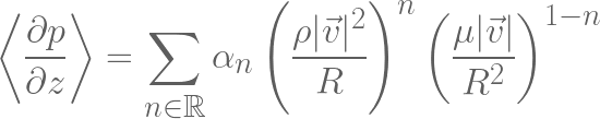 \displaystyle \left< \frac{\partial p}{\partial z} \right> = \sum\limits_{n \in \mathbb{R}} \alpha_n \left( \frac{\rho|\vec{v}|^2}{R} \right)^n  \left(\frac{\mu|\vec{v}|}{R^2}\right)^{1-n}