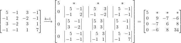 \displaystyle \left[\!\!\begin{array}{rrrr}  5&-1&3&-1\\  -1&2&-2&-1\\  3&-2&3&1\\  -1&-1&1&7  \end{array}\!\!\right]\xrightarrow[]{k=1}\left[\!\!\begin{array}{cccc} 5&\ast&\ast&\ast\\ 0&\left|\!\!\begin{array}{rr} 5&-1\\ -1&2 \end{array}\!\!\right| &\left|\!\!\begin{array}{rr} 5&3\\ -1&-2 \end{array}\!\!\right|&\left|\!\!\begin{array}{rc} 5&-1\\ -1&-1 \end{array}\!\!\right|\\[0.8em] 0&\left|\!\!\begin{array}{cr} 5&-1\\ 3&-2 \end{array}\!\!\right| &\left|\!\!\begin{array}{rc} 5&3\\ 3&3 \end{array}\!\!\right|&\left|\!\!\begin{array}{rr} 5&-1\\ 3&1 \end{array}\!\!\right|\\[0.8em] 0&\left|\!\!\begin{array}{rc} 5&-1\\ -1&-1 \end{array}\!\!\right| &\left|\!\!\begin{array}{rc} 5&3\\ -1&1 \end{array}\!\!\right|&\left|\!\!\begin{array}{rr} 5&-1\\ -1&7 \end{array}\!\!\right| \end{array}\!\!\right]=\left[\!\!\begin{array}{crrr}  5&\ast&\ast&\ast\\ 0&9&-7&-6\\ 0&-7&6&8\\ 0&-6&8&34  \end{array}\!\!\right]