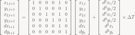 \displaystyle \left[\begin{array}{c} x_{1,t+1}\\ y_{1,t+1}\\ x_{2,t+1}\\ y_{2,t+1}\\ dx_{t+1}\\ dy_{t+1}\end{array}\right]=\left[\begin{array}{cccccc} 1 & 0 & 0 & 0 & 1 & 0\\ 0 & 1 & 0 & 0 & 0 & 1\\ 0 & 0 & 1 & 0 & 1 & 0\\ 0 & 0 & 0 & 1 & 0 & 1\\ 0 & 0 & 0 & 0 & 1 & 0\\ 0 & 0 & 0 & 0 & 0 & 1\end{array}\right]\left[\begin{array}{c} x_{1,t}\\ y_{1,t}\\ x_{2,t}\\ y_{2,t}\\ dx_{t}\\ dy_{t}\end{array}\right]+\left[\begin{array}{c} d^{2}x_{t}/2\\ d^{2}y_{t}/2\\ d^{2}x_{t}/2\\ d^{2}y_{t}/2\\ d^{2}x_{t}\\ d^{2}y_{t}\end{array}\right]\times\Delta T