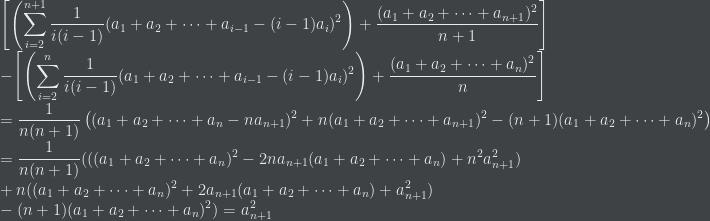 \displaystyle \left[\left(\sum_{i=2}^{n+1} \frac{1}{i(i-1)}(a_{1}+a_{2}+\cdots+a_{i-1}-(i-1)a_{i})^{2}\right)+\frac{(a_{1}+a_{2}+\cdots+a_{n+1})^{2}}{n+1} \right]\\ -\left[\left(\sum_{i=2}^{n} \frac{1}{i(i-1)} (a_{1}+a_{2}+\cdots+a_{i-1}-(i-1)a_{i})^{2} \right)+\frac{(a_{1}+a_{2}+\cdots+a_{n})^{2}}{n} \right]\\ =\frac{1}{n(n+1)} \left((a_{1}+a_{2}+\cdots+a_{n}-na_{n+1})^{2}+n(a_{1}+a_{2}+\cdots+a_{n+1})^{2}-(n+1)(a_{1}+a_{2}+\cdots+a_{n})^{2} \right)\\ =\frac{1}{n(n+1)} (((a_{1}+a_{2}+\cdots+a_{n})^{2}-2na_{n+1}(a_{1}+a_{2}+\cdots+a_{n})+n^{2}a_{n+1}^{2})\\ +n((a_{1}+a_{2}+\cdots+a_{n})^{2}+2a_{n+1}(a_{1}+a_{2}+\cdots+a_{n})+a_{n+1}^{2} )\\ -(n+1)(a_{1}+a_{2}+\cdots+a_{n})^{2} )=a_{n+1}^{2}