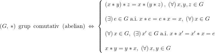 \displaystyle \left ( G,\: \ast \right )\; \textrm{grup\; comutativ\: (abelian)}\; \Leftrightarrow \; \left \{ \begin{array}{l} \left (x \ast y \right ) \ast z=x \ast \left (y \ast z \right ),\; \left ( \forall \right )x,y,z\in G \\\\ \left ( \exists \right )e\in G\; \textrm{a.} \hat{\textrm{\i}}.\; x \ast e=e \ast x=x,\; \left ( \forall \right )x\in G \\\\ \left ( \forall \right )x\in G,\; \left ( \exists \right )x'\in G\; \textrm{a.} \hat{\textrm{\i}}.\; x \ast x'=x' \ast x=e \\\\ x \ast y = y \ast x,\; \left ( \forall \right )x,y\in G \end{array} \right.