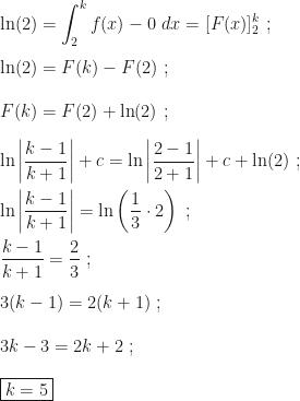 \displaystyle \ln(2)=\int_2^kf(x)-0~dx=[F(x)]_2^k~;\\\\\ln(2)=F(k)-F(2)~;\\\\F(k)=F(2)+\ln(2)~;\\\\\ln\left|\dfrac{k-1}{k+1}\right|+c=\ln\left|\dfrac{2-1}{2+1}\right|+c+\ln(2)~;\\\\\ln\left|\dfrac{k-1}{k+1}\right|=\ln\left(\dfrac13\cdot 2\right)~;\\\\\dfrac{k-1}{k+1}=\dfrac23~;\\\\3(k-1)=2(k+1)~;\\\\3k-3=2k+2~;\\\\\boxed{k=5}
