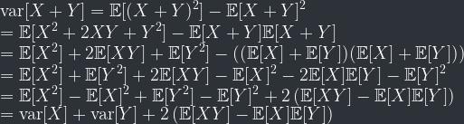 \displaystyle \mathrm{var}[X + Y] = \mathbb{E}[(X + Y)^2] - \mathbb{E}[X+Y]^2 \\ = \mathbb{E}[X^2 + 2XY + Y^2] - \mathbb{E}[X+Y]\mathbb{E}[X+Y] \\ = \mathbb{E}[X^2] + 2\mathbb{E}[XY] + \mathbb{E}[Y^2] - \left( (\mathbb{E}[X] + \mathbb{E}[Y]) (\mathbb{E}[X] + \mathbb{E}[Y])\right)\\ = \mathbb{E}[X^2] + \mathbb{E}[Y^2] + 2\mathbb{E}[XY] - \mathbb{E}[X]^2 - 2\mathbb{E}[X]\mathbb{E}[Y] - \mathbb{E}[Y]^2 \\ = \mathbb{E}[X^2] - \mathbb{E}[X]^2 + \mathbb{E}[Y^2] - \mathbb{E}[Y]^2 + 2\left(\mathbb{E}[XY] - \mathbb{E}[X]\mathbb{E}[Y]\right) \\ = \mathrm{var}[X] + \mathrm{var}[Y] + 2\left(\mathbb{E}[XY] - \mathbb{E}[X]\mathbb{E}[Y]\right)