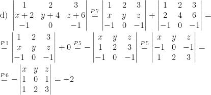 \displaystyle \mbox{d) }\begin{vmatrix}1&2&3\\x+2&y+4&z+6\\-1&0&-1\end{vmatrix}\overset{P.7}=\begin{vmatrix}1&2&3\\x&y&z\\-1&0&-1\end{vmatrix}+\begin{vmatrix}1&2&3\\2&4&6\\-1&0&-1\end{vmatrix}=\\\\\overset{P.1}=\begin{vmatrix}1&2&3\\x&y&z\\-1&0&-1\end{vmatrix}+0\overset{P.5}=-\begin{vmatrix}x&y&z\\1&2&3\\-1&0&-1\end{vmatrix}\overset{P.5}=\begin{vmatrix}x&y&z\\-1&0&-1\\1&2&3\end{vmatrix}=\\\\\overset{P.6}=-\begin{vmatrix}x&y&z\\1&0&1\\1&2&3\end{vmatrix}=-2
