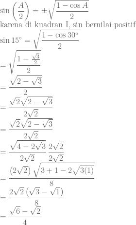 \displaystyle \sin \left ( \frac{A}{2} \right )=\pm \sqrt{\frac{1-\cos A}{2}}\\ \textrm{karena di kuadran I, sin bernilai positif}\\ \sin 15^{\circ}=\sqrt{\frac{1-\cos 30^{\circ}}{2}}\\ =\sqrt{\frac{1-\frac{\sqrt{3}}{2}}{2}}\\ =\frac{\sqrt{2-\sqrt{3}}}{2}\\ =\frac{\sqrt{2}\sqrt{2-\sqrt{3}}}{2\sqrt{2}}\\=\frac{\sqrt{2}\sqrt{2-\sqrt{3}}}{2\sqrt{2}}\\ =\frac{\sqrt{4-2\sqrt{3}}}{2\sqrt{2}}\, \frac{2\sqrt{2}}{2\sqrt{2}}\\ =\frac{\left ( 2\sqrt{2} \right )\sqrt{3+1-2\sqrt{3(1)}}}{8}\\ =\frac{2\sqrt{2}\left ( \sqrt{3}-\sqrt{1} \right )}{8}\\ =\frac{\sqrt{6}-\sqrt{2}}{4}