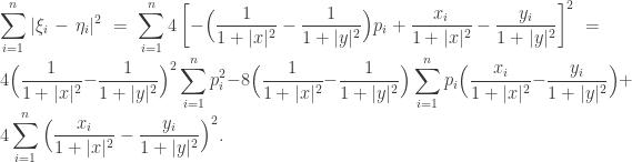 \displaystyle \sum_{i=1}^n |\xi_i - \eta_i|^2=\sum_{i=1}^n 4\left[ -\Big(\frac 1{1+|x|^2}-\frac 1{1+|y|^2} \Big)p_i+ \frac{x_i}{1+|x|^2}-\frac{y_i}{1+|y|^2}\right]^2=4\Big(\frac 1{1+|x|^2}-\frac 1{1+|y|^2} \Big)^2 \sum_{i=1}^n p_i^2 - 8\Big(\frac 1{1+|x|^2}-\frac 1{1+|y|^2} \Big)\sum_{i=1}^n p_i \Big( \frac{x_i}{1+|x|^2}-\frac{y_i}{1+|y|^2} \Big) + 4 \sum_{i=1}^n\Big( \frac{x_i}{1+|x|^2}-\frac{y_i}{1+|y|^2} \Big)^2.