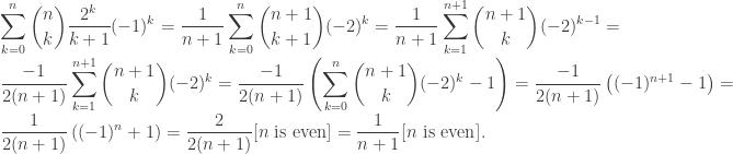 \displaystyle \sum_{k=0}^n \binom{n}{k} \frac{2^k}{k+1} (-1)^k = \frac{1}{n+1} \sum_{k=0}^n \binom{n+1}{k+1} (-2)^k = \frac{1}{n+1} \sum_{k=1}^{n+1} \binom{n+1}{k} (-2)^{k-1} = \frac{-1}{2(n+1)} \sum_{k=1}^{n+1} \binom{n+1}{k} (-2)^k = \frac{-1}{2(n+1)} \left( \sum_{k=0}^n \binom{n+1}{k} (-2)^k - 1 \right) = \frac{-1}{2(n+1)} \left( (-1)^{n+1} - 1\right) = \frac{1}{2(n+1)} \left( (-1)^n + 1 \right) = \frac{2}{2(n+1)} [n \text{ is even}] = \frac{1}{n+1} [ n \text{ is even}].