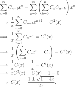 \displaystyle \sum_{n=0}^{\infty} C_{n+1} x^n = \sum_{n=0}^{\infty} \left(\sum_{k=0}^n C_k C_{n-k}\right)x^n \\ \implies \frac{1}{x}\sum_{n=0}^{\infty} C_{n+1} x^{n+1} = C^2(x) \\ \implies \frac{1}{x}\sum_{n=1}^{\infty} C_n x^n = C^2(x) \\ \implies \frac{1}{x} \left(\sum_{n=0}^{\infty} C_n x^n - C_0 \right) = C^2(x) \\ \implies \frac{1}{x} C(x) - \frac{1}{x}= C^2(x) \\ \implies xC^2(x) - C(x) + 1 = 0 \\ \implies C(x) = \frac{1 \pm \sqrt{1 - 4x}}{2x}.