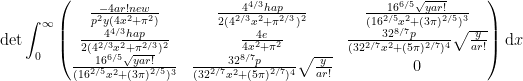 \displaystyle \text{det}\int_{0}^{\infty}\begin{pmatrix}\frac{-4ar!new}{p^2y(4x^2+\pi^2)}&\frac{4^{4/3}hap}{2(4^{2/3}x^2+\pi^{2/3})^2}&\frac{16^{6/5}\sqrt{yar!}}{(16^{2/5}x^2+(3\pi)^{2/5})^3}\\ \frac{4^{4/3}hap}{2(4^{2/3}x^2+\pi^{2/3})^2}&\frac{4e}{4x^2+\pi^2} & \frac{32^{8/7}p}{(32^{2/7}x^2+(5\pi)^{2/7})^4}\sqrt{\frac{y}{ar!}}   \\  \frac{16^{6/5}\sqrt{yar!}}{(16^{2/5}x^2+(3\pi)^{2/5})^3} &\frac{32^{8/7}p}{(32^{2/7}x^2+(5\pi)^{2/7})^4}\sqrt{\frac{y}{ar!}} & 0  \end{pmatrix}\mathrm{d}x