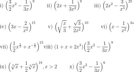 \displaystyle \text{i) } \Big( \frac{3}{2} x^2 - \frac{1}{3x} \Big)^{9} \hspace{1.0cm} \text{ii) } \Big( 2x + \frac{1}{3x^2} \Big)^{9} \hspace{1.0cm} \text{iii) } \Big( 2x^2 - \frac{3}{x^3} \Big)^{25} \\ \\ \\ \text{iv) } \Big( 3x - \frac{2}{x^2} \Big)^{15} \hspace{1.0cm} \text{v) } \Big( \sqrt{\frac{x}{3}} + \frac{\sqrt{3}}{2x^2} \Big)^{10} \hspace{1.0cm} \text{vi) } \Big( x - \frac{1}{x^2} \Big)^{3n} \\ \\ \\ \text{vii) } \Big( \frac{1}{2} x^{\frac{1}{3}} + x^{-\frac{1}{5}} \Big)^{15} \text{viii) } (1 + x + 2x^3) \Big( \frac{3}{2} x^2 - \frac{1}{3x} \Big)^{9} \\ \\ \\ \text{ix) } \Big( \sqrt[3]{x} + \frac{1}{2} \sqrt[3]{x} \Big)^{18} , x > 2 \hspace{1.0cm} \text{x) } \Big( \frac{3}{2} x^2 - \frac{1}{3x} \Big)^{6}