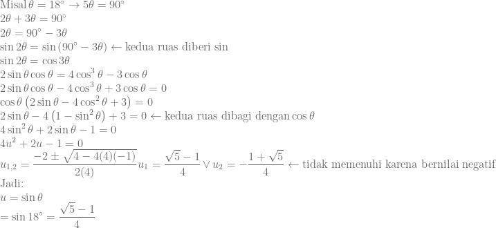 \displaystyle \textrm{Misal}\, \theta =18^{\circ}\rightarrow 5\theta =90^{\circ}\\ 2\theta+3\theta=90^{\circ}\\ 2\theta=90^{\circ}-3\theta\\ \sin 2\theta=\sin \left ( 90^{\circ}-3\theta \right )\leftarrow \textrm{kedua ruas diberi sin}\\ \sin 2\theta=\cos 3\theta\\ 2\sin \theta \cos \theta=4\cos^3\theta-3\cos\theta\\ 2\sin \theta \cos \theta-4\cos^3\theta+3\cos\theta=0\\ \cos \theta \left ( 2\sin \theta-4\cos^2\theta+3 \right )=0\\ 2\sin \theta-4\left ( 1-\sin^2 \theta \right )+3=0\leftarrow \textrm{kedua ruas dibagi dengan}\cos \theta\\ 4\sin^2 \theta+2\sin \theta-1=0\\ 4u^2+2u-1=0\\ u_{1,2}=\frac{-2\pm \sqrt{4-4(4)(-1)}}{2(4)}u_1=\frac{\sqrt{5}-1}{4}\, \vee\, u_2=-\frac{1+\sqrt{5}}{4}\leftarrow \textrm{tidak memenuhi karena bernilai negatif}\\ \textrm{Jadi:}\\ u=\sin \theta\\ =\sin 18^{\circ}=\frac{\sqrt{5}-1}{4}