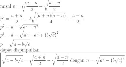 \displaystyle \textrm{misal}~p=\sqrt{\frac{a+n}{2}}-\sqrt{\frac{a-n}{2}}\\ p^2=\frac{a+n}{2}-2\sqrt{\frac{(a+n)(a-n)}{4}}+\frac{a-n}{2}\\ p^2=a-\sqrt{a^2-n^2}\\ p^2=a-\sqrt{a^2-a^2+\left ( b\sqrt{c} \right )^2}\\ p=\sqrt{a-b\sqrt{c}}\\ \textrm{dapat~dispmpulkan}\\ \boxed{\sqrt{a-b\sqrt{c}}=\sqrt{\frac{a+n}{2}}-\sqrt{\frac{a-n}{2}}~\textrm{dengan}~n=\sqrt{a^2-\left ( b\sqrt{c} \right )^2}}