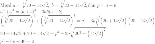 \displaystyle \textrm {Misal}~a=\sqrt[3]{20+14\sqrt{2}},~b=\sqrt[3]{20-14\sqrt{2}},\textrm {dan}~p=a+b\\ a^3+b^3=(a+b)^3-3ab(a+b)\\ \left ( \sqrt[3]{20+14\sqrt{2}} \right )^3+\left ( \sqrt[3]{20-14\sqrt{2}} \right )^3=p^3-3p\sqrt[3]{\left ( 20+14\sqrt{2} \right )\left ( 20-14\sqrt{2} \right )}\\ 20+14\sqrt{2}+20-14\sqrt{2}=p^3-3p\sqrt[3]{20^2-\left ( 14\sqrt{2} \right )^2}\\ p^3-6p-40=0\\