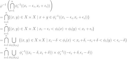 \displaystyle \varphi^{-1} \left( \bigcap\limits_{i=1}^n \phi_i^{-1} ((x_i- \epsilon_i,x_i+ \epsilon_i)) \right) \\ = \bigcap\limits_{i=1}^n \{(x,y) \in X \times X \mid x+y \in \phi_i^{-1}((x_i-\epsilon_i,x_i+ \epsilon_i)) \} \\ = \bigcap\limits_{i=1}^n \{(x,y) \in X \times X \mid x_i- \epsilon_i < \phi_i(x)+ \phi_i(y) < x_i+ \epsilon_i \} \\ = \bigcap\limits_{i=1}^n \bigcup\limits_{\delta \in (0,\epsilon_i)} \{ (x,y) \in X \times X \mid x_i- \delta < \phi_i(x) < x_i+ \delta, -\epsilon_i + \delta < \phi_i(y) < \epsilon_i - \delta \} \\ = \bigcap\limits_{i=1}^n \bigcup\limits_{\delta \in (0,\epsilon_i)} \phi_i^{-1} ((x_i- \delta,x_i+ \delta)) \times \phi_i^{-1} ((-\epsilon_i+ \delta,\epsilon_i- \delta))