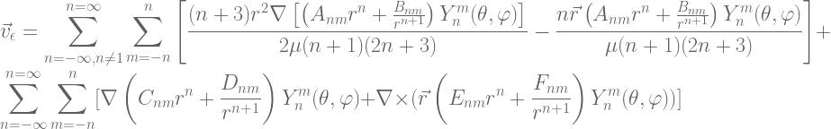 \displaystyle \vec{v}_\epsilon = \sum_{n=-\infty, n\neq1}^{n=\infty}  \sum\limits_{m=-n}^{n} \left[ \frac{(n+3)r^2\nabla\left[\left(A_{n m}r^n + \frac{B_{n  m}}{r^{n+1}}\right)  Y^m_{n}(\theta,\varphi)\right]}{2\mu(n+1)(2n+3)} - \frac{n\vec{r}  \left(A_{n m}r^n + \frac{B_{n  m}}{r^{n+1}}\right)  Y^m_{n}(\theta,\varphi)}{\mu(n+1)(2n+3)}\right] + \sum_{n=-\infty}^{n=\infty} \sum\limits_{m=-n}^{n} [\nabla \left(C_{n m}r^n + \frac{D_{n  m}}{r^{n+1}}\right) Y^m_{n}(\theta,\varphi)  + \nabla \times (\vec{r} \left(E_{n m}r^n + \frac{F_{n  m}}{r^{n+1}}\right) Y^m_{n}(\theta,\varphi) )]