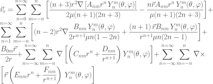 \displaystyle \vec{v}_{\epsilon} = \sum_{n=0}^{n=\infty} \sum\limits_{m=-n}^{n} \left[ \frac{(n+3)r^2\nabla\left[A_{n m}r^n\, Y^m_{n}(\theta,\varphi)\right]}{2\mu(n+1)(2n+3)} -\frac{n\vec{r} A_{n m}r^n\, Y^m_{n}(\theta,\varphi)}{\mu(n+1)(2n+3)}\right] + \sum_{n=1}^{n=\infty} \sum\limits_{m=-n}^{n} \left[(n-2)r^2\nabla\frac{B_{n m}\, Y^m_{n}(\theta,\varphi)}{2r^{n+1}\mu n (1-2n)} +\frac{\left(n+1\right)\vec{r} B_{n m}\, Y^m_{n}(\theta,\varphi)}{r^{n+1}\mu n(2n-1)}\right]+ \frac{B_{0m}\vec{r}}{2r} + \sum_{n=-\infty}^{n=\infty} \sum\limits_{m=-n}^{n} \nabla \left[\left(C_{n m}r^n + \frac{D_{n m}}{r^{n+1}}\right) Y^m_{n}(\theta,\varphi)\right]+ \sum_{n=-\infty}^{n=\infty} \sum\limits_{m=-n}^{n} \nabla \times \left[\vec{r} \left(E_{n m}r^n + \frac{F_{n m}}{r^{n+1}}\right)\, Y^m_{n}(\theta,\varphi) \right]