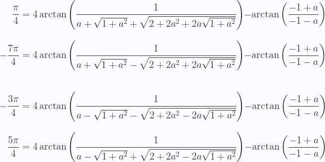 \displaystyle {} \hspace{0.65cm} \frac{\pi}{4}=4\arctan \left (\frac{1}{a+\sqrt{1+a^2}+\sqrt{2+2 a^2+2 a \sqrt{1+a^2}}} \right ) - \arctan \left (\frac{-1+a}{-1-a}  \right ) \\ \\ \\  -\frac{7\pi}{4}= 4\arctan \left (\frac{1}{a+\sqrt{1+a^2}-\sqrt{2+2 a^2+2 a \sqrt{1+a^2}}} \right ) - \arctan \left (\frac{-1+a}{-1-a}  \right ) \\ \\ \\  \\  -\frac{3\pi}{4}= 4\arctan \left (\frac{1}{a-\sqrt{1+a^2}-\sqrt{2+2 a^2-2 a \sqrt{1+a^2}}} \right ) - \arctan \left (\frac{-1+a}{-1-a}  \right )  \\ \\ \\ {} \hspace{0.4cm} \frac{5\pi}{4}=4\arctan \left (\frac{1}{a-\sqrt{1+a^2}+\sqrt{2+2 a^2-2 a \sqrt{1+a^2}}} \right ) - \arctan \left (\frac{-1+a}{-1-a}  \right )