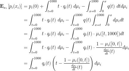 \displaystyle  \begin{aligned} \mathbf E_{x_i}\left[ p_i(x_i) \right] &= p_i(0) + \int_{t=0}^{1000} t \cdot q_i(t) \; d\mu_i - \int_{x=0}^{1000} \int_0^{x} q(t) \; dt d\mu_i \\ &= \int_{t=0}^{1000} t \cdot q_i(t) \; d\mu_i - \int_{t=0}^{1000} q(t) \int_{x=t}^{1000} \int_0^{x} d\mu_i dt \\ &= \int_{t=0}^{1000} t \cdot q_i(t) \; d\mu_i - \int_{t=0}^{1000} q_i(t) \cdot \mu_i([t, 1000]) dt \\ &= \int_{t=0}^{1000} t \cdot q_i(t) \; d\mu_i - \int_{t=0}^{1000} q_i(t) \cdot \frac{1-\mu_i([0, t])} {\frac{d\mu_i}{dt}(t)} d\mu_i \\ &= \int_{t=0}^{1000} q_i(t) \left( t - \frac{1-\mu_i([0,t])} {\frac{d\mu_i}{dt}(t)} \right) d\mu_i \end{aligned}