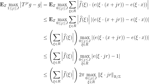 \displaystyle  \begin{aligned} \mathbf E_Z \max_{1 \le j \le J} \left\lvert T^{jr} g - g \right\rvert &= \mathbf E_Z \max_{0 \le j \le J} \sum_{\xi \in R} \left\lvert \widehat f(\xi) \cdot (e(\xi \cdot (x+jr)) - e(\xi \cdot x)) \right\rvert \\ &\le \mathbf E_Z \max_{0 \le j \le J} \sum_{\xi \in R} \left\lvert \widehat f(\xi) \right\rvert \left\lvert (e(\xi \cdot (x+jr)) - e(\xi \cdot x)) \right\rvert \\ &\le \left( \sum_{\xi \in R} \left\lvert \widehat f(\xi) \right\rvert \right) \max_{\substack{0 \le j \le J \\ \xi \in R}} \left\lvert (e(\xi \cdot (x+jr)) - e(\xi \cdot x)) \right\rvert \\ &\le \left( \sum_{\xi \in R} \left\lvert \widehat f(\xi) \right\rvert \right) \max_{\substack{0 \le j \le J \\ \xi \in R}} \left\lvert e(\xi \cdot jr) - 1 \right\rvert \\ &\le \left( \sum_{\xi \in R} \left\lvert \widehat f(\xi) \right\rvert \right) 2\pi \max_{\substack{0 \le j \le J \\ \xi \in R}} \left\lVert \xi \cdot jr \right\rVert_{\mathbb R/\mathbb Z} \end{aligned}