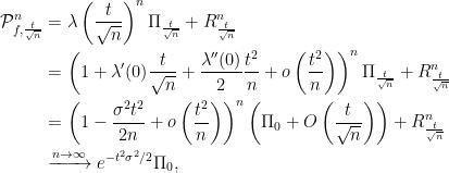 \displaystyle  \begin{aligned} \mathcal{P}_{f,\frac{t}{\sqrt n}}^n &= \lambda \left( \frac t{\sqrt n}\right)^n \Pi_{\frac t{\sqrt n}} + R_{\frac t{\sqrt n}}^n \\ &= \left( 1 + \lambda'(0) \frac t{\sqrt n} + \frac{\lambda''(0)}2 \frac {t^2} n + o\left( \frac {t^2} n\right) \right)^n \Pi_\frac t{\sqrt n} + R_\frac t{\sqrt n}^n \\ &= \left( 1 - \frac{\sigma^2 t^2}{2n} +o\left( \frac {t^2} n\right) \right)^n\left(\Pi_0 + O\left( \frac t{\sqrt n}\right)\right) + R_\frac t{\sqrt n}^n \\ &\xrightarrow{n\rightarrow\infty} e^{-t^2\sigma^2/2}\Pi_0, \end{aligned}