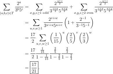 \displaystyle  \begin{aligned} \sum_{(a,b,c) \in T} \frac{2^a}{3^b5^c} &= \sum_{x,y,z \ge 1 \text{ odd}} \frac{2^\frac{y+z}{2}}{3^{\frac{z+x}{2}} 5^{\frac{x+y}{2}}} + \sum_{x,y,z \ge 2 \text{ even}} \frac{2^\frac{y+z}{2}}{3^{\frac{z+x}{2}} 5^{\frac{x+y}{2}}} \\ &= \sum_{u,v,w \ge 1} \frac{2^{v+w}}{3^{w+u}5^{u+v}} \left( 1 + \frac{2^{-1}}{3^{-1}5^{-1}} \right) \\ &= \frac{17}{2} \sum_{u,v,w \ge 1} \left(\frac{1}{15}\right)^u \left(\frac25\right)^v \left(\frac23\right)^w \\ &= \frac{17}{2} \frac{\frac{1}{15}}{1-\frac{1}{15}} \frac{\frac25}{1-\frac25}\frac{\frac23}{1-\frac23} \\ &= \boxed{\frac{17}{21}}. \end{aligned}