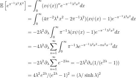 \displaystyle  \begin{aligned} {\mathbb E}\left[e^{\pi^{-1}\lambda^2X^2}\right] &=\int_0^\infty (x\psi(x))^{\prime\prime}e^{-\pi^{-1}\lambda^2 x^2}dx\\ &=\int_0^\infty(4\pi^{-2}\lambda^4x^2-2\pi^{-1}\lambda^2) (x\psi(x)-1) e^{-\pi^{-1}\lambda^2 x^2}dx\\ &=-2\lambda^2\partial_\lambda\int_0^\infty\pi^{-1}\lambda (x\psi(x)-1) e^{-\pi^{-1}\lambda^2 x^2}dx\\ &=-4\lambda^2\partial_\lambda\sum_{n=1}^\infty\int_0^\infty\pi^{-1}\lambda e^{-\pi^{-1}\lambda^2 x^2-\pi n^2 x^{-2}}dx\\ &=-2\lambda^2\partial_\lambda\sum_{n=1}^\infty e^{-2\lambda n} =-2\lambda^2\partial_\lambda(1/(e^{2\lambda}-1))\\ &=4\lambda^2e^{2\lambda}/(e^{2\lambda}-1)^2 =(\lambda/\sinh\lambda)^2 \end{aligned}