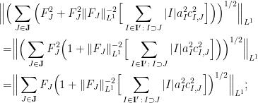 \displaystyle  \begin{aligned}  \Big\| \Big( & \sum_{J \in \mathbf{J}} \Big(F_J^2 + F_J^2 \|F_J\|_{L^1}^{-2}\Big[\sum_{I \in \mathbf{I}'\,:\, I \supset J} |I| a_I^2 c_{I,J}^2\Big] \Big)\Big)^{1/2} \Big\|_{L^1} \\  = & \Big\| \Big( \sum_{J \in \mathbf{J}} F_J^2 \Big(1 + \|F_J\|_{L^1}^{-2}\Big[\sum_{I \in \mathbf{I}'\,:\, I \supset J} |I| a_I^2 c_{I,J}^2\Big] \Big)\Big)^{1/2} \Big\|_{L^1} \\  = & \Big\| \sum_{J \in \mathbf{J}} F_J \Big(1 + \|F_J\|_{L^1}^{-2}\Big[\sum_{I \in \mathbf{I}'\,:\, I \supset J} |I| a_I^2 c_{I,J}^2\Big]\Big)^{1/2} \Big\|_{L^1};  \end{aligned}