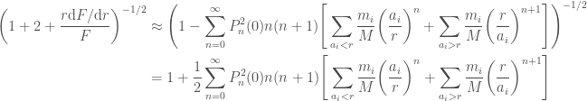 \displaystyle  \begin{aligned}  \bigg(1 + 2 + \frac{r \mathrm{d} F / \mathrm{d} r}{F}\bigg)^{-1/2} &\approx  \Bigg(1  -\sum_{n=0}^\infty P_n^2(0) n(n+1)\Bigg[  \sum_{a_i < r}\frac{m_i}{M}\bigg(\frac{a_i}{r}\bigg)^n  + \sum_{a_i > r}\frac{m_i}{M}\bigg(\frac{r}{a_i}\bigg)^{n+1}\Bigg]  \Bigg)^{-1/2} \\  &=  1 + \frac{1}{2}  \sum_{n=0}^\infty P_n^2(0) n(n+1)\Bigg[  \sum_{a_i < r}\frac{m_i}{M}\bigg(\frac{a_i}{r}\bigg)^n  + \sum_{a_i > r}\frac{m_i}{M}\bigg(\frac{r}{a_i}\bigg)^{n+1}\Bigg]  \end{aligned}