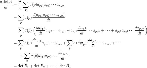 \displaystyle  \begin{aligned}  \frac{d\det A}{dt}&=\frac{d}{dt}\sum_{p}\sigma(p)a_{p_11}a_{p_22}\cdots a_{p_nn}\\  &=\sum_p\sigma(p)\frac{d(a_{p_11}a_{p_22}\cdots a_{p_nn})}{dt}\\  &=\sum_p\sigma(p)\left(\frac{da_{p_11}}{dt}a_{p_22}\cdots a_{p_nn}+a_{p_11}\frac{da_{p_22}}{dt}\cdots a_{p_nn}+\cdots+a_{p_11}a_{p_22}\cdots \frac{da_{p_nn}}{dt}\right)\\  &=\sum_p\sigma(p)\frac{da_{p_11}}{dt}a_{p_22}\cdots a_{p_nn}+\sum_p\sigma(p)a_{p_11}\frac{da_{p_22}}{dt}\cdots a_{p_nn}+\cdots\\  &~~~~~+\sum_p\sigma(p)a_{p_11}a_{p_22}\cdots \frac{da_{p_nn}}{dt}\\  &=\det B_1+\det B_2+\cdots+\det B_n.  \end{aligned}