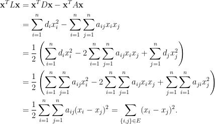 \displaystyle  \begin{aligned}  \mathbf{x}^TL\mathbf{x}&=\mathbf{x}^TD\mathbf{x}-\mathbf{x}^TA\mathbf{x}\\  &=\sum_{i=1}^nd_ix_i^2-\sum_{i=1}^n\sum_{j=1}^na_{ij}x_ix_j\\  &=\frac{1}{2}\left(\sum_{i=1}^nd_ix_i^2-2\sum_{i=1}^n\sum_{j=1}^na_{ij}x_ix_j+\sum_{j=1}^nd_jx_j^2\right)\\  &=\frac{1}{2}\left(\sum_{i=1}^n\sum_{j=1}^na_{ij}x_i^2-2\sum_{i=1}^n\sum_{j=1}^na_{ij}x_ix_j+\sum_{j=1}^n\sum_{i=1}^na_{ji}x_j^2\right)\\  &=\frac{1}{2}\sum_{i=1}^n\sum_{j=1}^na_{ij}(x_i-x_j)^2=\sum_{\{i,j\}\in E}(x_i-x_j)^2.  \end{aligned}