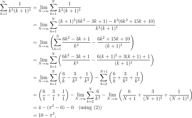 \displaystyle  \begin{aligned}  \sum_{k=1}^{\infty} \frac{1}{k^3(k+1)^3}  &= \lim_{N \rightarrow \infty} \sum_{k=1}^{N} \frac{1}{k^3(k+1)^3}\\  &= \lim_{N \rightarrow \infty} \sum_{k=1}^{N} \frac{ (k+1)^3(6k^2 - 3k+ 1) - k^3(6k^2 + 15k+10)}{k^3(k+1)^3}\\  &= \lim_{N \rightarrow \infty} \left(\sum_{k=1}^{N} \frac{ 6k^2 - 3k+ 1}{k^3} - \frac{6k^2 + 15k+10}{(k+1)^3}\right)\\  &= \lim_{N \rightarrow \infty} \sum_{k=1}^{N} \left(\frac{ 6k^2 - 3k+ 1}{k^3} - \frac{6(k+1)^2 + 3(k+1) + 1}{(k+1)^3}\right)\\  &= \lim_{N \rightarrow \infty} \sum_{k=1}^{N} \left(\frac{6}{k} - \frac{3}{k^2} + \frac{1}{k^3}\right) - \sum_{k=2}^{N+1} \left(\frac{6}{k} + \frac{3}{k^2} + \frac{1}{k^3}\right)\\  &= \left(\frac{6}{1} - \frac{3}{1} + \frac{1}{1}\right) - \lim_{N \rightarrow \infty} \sum_{k=2}^{N} \frac{6}{k^2} - \lim_{N \rightarrow \infty}\left(\frac{6}{N+1} + \frac{3}{(N+1)^2} + \frac{1}{(N+1)^3} \right)\\  &= 4 - (\pi^2 - 6) - 0 \quad\text{(using (2))}\\  &= 10-\pi^2,  \end{aligned}