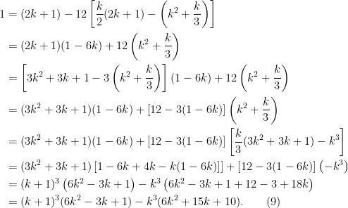 \displaystyle  \begin{aligned}  1 &= (2k+1) - 12\left[\frac{k}{2}(2k+1) - \left(k^2 + \frac{k}{3}\right)\right]\\  &= (2k+1)(1-6k) + 12\left(k^2 + \frac{k}{3}\right)\\  &= \left[3k^2 + 3k + 1 - 3\left(k^2 + \frac{k}{3}\right) \right](1-6k) + 12\left(k^2 + \frac{k}{3}\right)\\  &= (3k^2 + 3k+1)(1-6k) + \left[12 - 3(1-6k)\right]\left(k^2 + \frac{k}{3}\right)\\  &= (3k^2 + 3k+1)(1-6k) + \left[12 - 3(1-6k)\right]\left[\frac{k}{3}(3k^2+3k+1) - k^3\right]\\  &= (3k^2 + 3k + 1)\left[1-6k + 4k - k(1-6k)]\right] + \left[12 - 3(1-6k)\right]\left(-k^3\right)\\  &= (k+1)^3\left(6k^2 - 3k+ 1\right) - k^3\left(6k^2 - 3k+ 1 + 12 - 3 + 18k\right)\\  &= (k+1)^3(6k^2 - 3k+ 1) - k^3(6k^2 + 15k+10).\quad\quad(9)  \end{aligned}