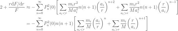 \displaystyle  \begin{aligned}  2 + \frac{r \mathrm{d} F / \mathrm{d} r}{F} &\approx  -\sum_{n=0}^\infty P_n^2(0) \Bigg[  \sum_{a_i < r}\frac{m_i r^2}{M a_i^2}n(n+1)\bigg(\frac{a_i}{r}\bigg)^{n+2}  + \sum_{a_i > r}\frac{m_i r^2}{M a_i^2}n(n+1)\bigg(\frac{r}{a_i}\bigg)^{n-1}\Bigg] \\  &=  -\sum_{n=0}^\infty P_n^2(0) n(n+1)\Bigg[  \sum_{a_i < r}\frac{m_i}{M}\bigg(\frac{a_i}{r}\bigg)^n  + \sum_{a_i > r}\frac{m_i}{M}\bigg(\frac{r}{a_i}\bigg)^{n+1}\Bigg]  \end{aligned}