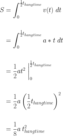 \displaystyle  \begin{aligned}  S &= \int_0^{\frac{1}{2} t_{hangtime}} v(t) \; dt \ \  &= \int_0^{\frac{1}{2} t_{hangtime}} a * t \; dt \ \  &= \frac{1}{2} a t^2 \; \bigg|_0^{\frac{1}{2}t_{hangtime}} \ \  &= \frac{1}{2} a \left( \frac{1}{2} t_{hangtime} \right)^2 \ \  &= \frac{1}{8} a \: t_{hangtime}^2 \ \  \end{aligned}