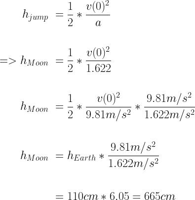 \displaystyle  \begin{aligned}  h_{jump} \ &= \frac{1}{2} * \frac{v(0)^2}{a} \\ \\  => h_{Moon} \ &= \frac{1}{2} * \frac{v(0)^2}{1.622} \\ \\  h_{Moon} \ &= \frac{1}{2} * \frac{v(0)^2}{9.81m/s^2} * \frac{9.81m/s^2}{1.622m/s^2} \\ \\  h_{Moon} \ &= h_{Earth} * \frac{9.81m/s^2}{1.622m/s^2} \\ \\  &= 110cm * 6.05 = 665 cm  \end{aligned}
