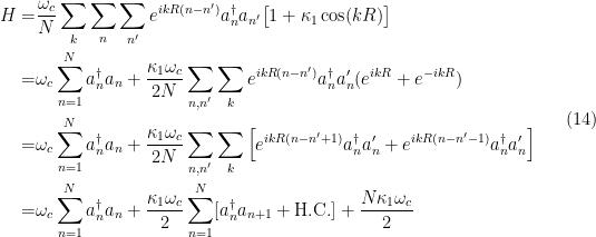 \displaystyle  \begin{aligned} H= &\frac{\omega_c}{N} \sum_k \sum_n \sum_{n'} e^{ikR(n-n')} a^\dagger_n a_{n'} \big[ 1 + \kappa_1 \cos(kR)\big]\\ =& \omega_c \sum_{n=1}^N a_n^\dagger a_n + \frac{\kappa_1 \omega_c }{2N} \sum_{n,n'} \sum_{k} e^{ikR(n-n')} a^\dagger_n a_n' (e^{ikR}+ e^{-ikR}) \\ =& \omega_c \sum_{n=1}^N a_n^\dagger a_n + \frac{\kappa_1 \omega_c}{2N} \sum_{n,n'} \sum_k \Big[ e^{ikR(n-n'+1)} a^\dagger_n a_n' + e^{ikR(n-n'-1)} a^\dagger_n a_n' \Big] \\ =& \omega_c \sum_{n=1}^N a_n^\dagger a_n + \frac{\kappa_1 \omega_c}{2} \sum_{n=1}^N [a^\dagger_n a_{n+1} + \mathrm{H.C.} ] + \frac{N\kappa_1 \omega_c}{2} \end{aligned} \ \ \ \ \ (14)