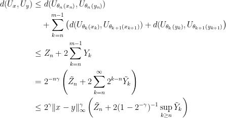 \displaystyle  \begin{aligned} d(U_x,U_y) &\le d(U_{\theta_n(x_n)},U_{\theta_n(y_n)})\\ &\quad +\sum_{k=n}^{m-1}\left(d(U_{\theta_k(x_k)},U_{\theta_{k+1}(x_{k+1})})+d(U_{\theta_k(y_k)},U_{\theta_{k+1}(y_{k+1})}\right)\\ &\le Z_n+2 \sum_{k=n}^{m-1}Y_k\\ &=2^{-n\gamma}\left(\tilde Z_n+2\sum_{k=n}^\infty2^{k-n}\tilde Y_k\right)\\ &\le2^\gamma\lVert x-y\rVert_\infty^\gamma\left(\tilde Z_n+2(1-2^{-\gamma})^{-1}\sup_{k\ge n}\tilde Y_k\right)\\ \end{aligned}