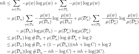 \displaystyle  \begin{aligned} nh &\leq \sum_{w\in \mathcal{D}_n} - \mu(w)\log \mu(w) + \sum_{w\in \mathcal{D}_n^c} -\mu(w)\log\mu(w) \\ &= \mu(\mathcal{D}_n)\sum_{w\in \mathcal{D}_n} - \frac{\mu(w)}{\mu(\mathcal{D}_n)} \log \frac{\mu(w)}{\mu(\mathcal{D}_n)} + \mu(\mathcal{D}_n^c)\sum_{w\in \mathcal{D}_n^c} - \frac{\mu(w)}{\mu(\mathcal{D}_n^c)} \log \frac{\mu(w)}{\mu(\mathcal{D}_n^c)} \\ &\qquad - \mu(\mathcal{D}_n)\log\mu(\mathcal{D}_n) - \mu(\mathcal{D}_n^c)\log\mu(\mathcal{D}_n^c) \\ &\leq \mu(\mathcal{D}_n) \log\#\mathcal{D}_n + \mu(\mathcal{D}_n^c) \log \#\mathcal{D}_n^c + \log 2 \\ &\leq \mu(\mathcal{D}_n) \log\#\mathcal{D}_n + (1-\mu(\mathcal{D}_n)) (nh + \log C) + \log 2 \\ &= \mu(\mathcal{D}_n) (\log \#\mathcal{D}_n - nh - \log C) + nh + \log (2C). \end{aligned}