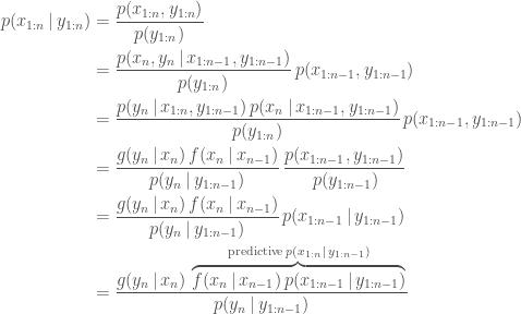 \displaystyle  \begin{aligned} p(x_{1:n} \,|\, y_{1:n}) &= \frac{p(x_{1:n}, y_{1:n})}{p(y_{1:n})} \ &= \frac{p(x_n, y_n \,|\, x_{1:n-1}, y_{1:n-1})}{p(y_{1:n})} \, p(x_{1:n-1}, y_{1:n-1}) \ &= \frac{p(y_n \,|\, x_{1:n}, y_{1:n-1}) \, p(x_n \,|\, x_{1:n-1}, y_{1:n-1}) }{p(y_{1:n})} \, p(x_{1:n-1}, y_{1:n-1}) \ &= \frac{g(y_n \,|\, x_{n}) \, f(x_n \,|\, x_{n-1})}{p(y_n \,|\, y_{1:n-1})} \, \frac{p(x_{1:n-1}, y_{1:n-1})}{ \, p(y_{1:n-1})} \ &= \frac{g(y_n \,|\, x_{n}) \, f(x_n \,|\, x_{n-1})}{p(y_n \,|\, y_{1:n-1})} \, {p(x_{1:n-1} \,|\,y_{1:n-1})} \ &= \frac{g(y_n \,|\, x_{n}) \, \overbrace{f(x_n \,|\, x_{n-1}) \, {p(x_{1:n-1} \,|\,y_{1:n-1})}}^{\mathrm{predictive}\,p(x_{1:n} \,|\, y_{1:n-1})}} {p(y_n \,|\, y_{1:n-1})} \ \end{aligned}