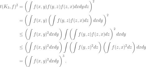 \displaystyle  \begin{aligned} t(K_3, f)^2 &= \left(\int f(x,y)f(y,z)f(z,x) dxdydz\right)^2 \\  &= \left(\int f(x,y) \left(\int f(y,z)f(z,x) dz\right) dxdy\right)^2 \\  &\leq \left(\int f(x,y)^2 dxdy\right) \int \left(\int f(y,z)f(z,x) dz\right)^2 dxdy \\  &\leq \left(\int f(x,y)^2 dxdy\right) \int \left(\int f(y,z)^2 dz\right) \left(\int f(z,x)^2 dz\right) dxdy \\  &= \left(\int f(x,y)^2 dxdy\right)^3. \end{aligned}