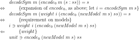 \displaystyle  \begin{array}{@{}cl} & \mathit{decodeSym}\;m\;(\mathit{encode}_0\;m\;(s:ss)) = s \\ \Leftrightarrow & \qquad \{ \mbox{expansion of } \mathit{encode}_0 \mbox{, as above; let } i = \mathit{encodeSym}\;m\;s \} \\ & \mathit{decodeSym}\;m\;(\mathit{weight}\;i\;(\mathit{encode}_0\;(\mathit{newModel}\;m\;s)\;ss)) = s \\ \Leftrightarrow & \qquad \{ \mbox{requirement on models} \} \\ & i \ni \mathit{weight}\;i\;(\mathit{encode}_0\;(\mathit{newModel}\;m\;s)\;ss) \\ \Leftarrow & \qquad \{ \mathit{weight} \} \\ & \mathit{unit} \ni \mathit{encode}_0\;(\mathit{newModel}\;m\;s)\;ss \end{array}