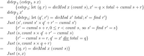 \displaystyle  \begin{array}{@{}cl} & \mathit{dstep}_3\;(\mathit{estep}_3\;s\;x) \\ = & \qquad \{ \mathit{estep}_3 \mbox{; let } (q,r) = \mathit{divMod}\;x\;(\mathit{count}\;s), x' = q \times \mathit{total} + \mathit{cumul}\;s + r \} \\ & \mathit{dstep}_3\;x' \\ = & \qquad \{ \mathit{dstep}_3 \mbox{; let } (q',r') = \mathit{divMod}\;x'\;\mathit{total} ; s' = \mathit{find}\;r' \} \\ & \mathit{Just}\;(s', \mathit{count}\;s' \times q' + r' - \mathit{cumul}\;s') \\ = & \qquad \{ r' = \mathit{cumul}\;s + r, 0 \le r < \mathit{count}\;s, \mbox{ so } s'=\mathit{find}\;r'=s \} \\ & \mathit{Just}\;(s, \mathit{count}\;s \times q' + r' - \mathit{cumul}\;s) \\ = & \qquad \{ r' - \mathit{cumul}\;s = r, q' = x' \mathbin{\underline{\smash{\mathit{div}}}} \mathit{total} = q \} \\ & \mathit{Just}\;(s, \mathit{count}\;s \times q + r) \\ = & \qquad \{ (q,r) = \mathit{divMod}\;x\;(\mathit{count}\;s) \} \\ & \mathit{Just}\;(s,x) \end{array}