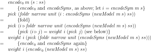 \displaystyle  \begin{array}{@{}cl} & \mathit{encode}_0\;m\;(s:ss) \\ = & \qquad \{ \mathit{encode}_0 \mbox{ and } \mathit{encodeSyms} \mbox{, as above; let } i = \mathit{encodeSym}\;m\;s \} \\ & \mathit{pick}\;(\mathit{foldr}\;\mathit{narrow}\;\mathit{unit}\;(i : \mathit{encodeSyms}\;(\mathit{newModel}\;m\;s)\;ss)) \\ = & \qquad \{ \mbox{fold} \} \\ & \mathit{pick}\;(i \mathbin{\triangleright} \mathit{foldr}\;\mathit{narrow}\;\mathit{unit}\;(\mathit{encodeSyms}\;(\mathit{newModel}\;m\;s)\;ss)) \\ = & \qquad \{ \mathit{pick}\;(i \mathbin{\triangleright} j) = \mathit{weight}\;i\;(\mathit{pick}\;j) \mbox{ (see below)} \} \\ & \mathit{weight}\;i\;(\mathit{pick}\;(\mathit{foldr}\;\mathit{narrow}\;\mathit{unit}\;(\mathit{encodeSyms}\;(\mathit{newModel}\;m\;s)\;ss))) \\ = & \qquad \{ \mathit{encode}_0 \mbox{ and } \mathit{encodeSyms} \mbox{ again} \} \\ & \mathit{weight}\;i\;(\mathit{encode}_0\;(\mathit{newModel}\;m\;s)\;ss) \end{array}