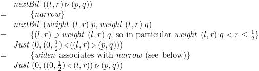 \displaystyle  \begin{array}{@{}cl} & \mathit{nextBit}\;((l,r) \mathbin{\triangleright} (p,q)) \\ = & \qquad \{ \mathit{narrow} \} \\ & \mathit{nextBit}\;(\mathit{weight}\;(l,r)\;p, \mathit{weight}\;(l,r)\;q) \\ = & \qquad \{ (l,r) \ni \mathit{weight}\;(l,r)\;q \mbox{, so in particular } \mathit{weight}\;(l,r)\;q < r \le \frac 1 2 \} \\ & \mathit{Just}\;(0, (0, \frac 1 2) \mathbin{\triangleleft} ((l,r) \mathbin{\triangleright} (p,q))) \\ = & \qquad \{ \mathit{widen} \mbox{ associates with } \mathit{narrow} \mbox{ (see below)} \} \\ & \mathit{Just}\;(0, ((0, \frac 1 2) \mathbin{\triangleleft} (l,r)) \mathbin{\triangleright} (p,q)) \end{array}