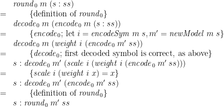 \displaystyle  \begin{array}{@{}cl} & \mathit{round}_0\;m\;(s:ss) \\ = & \qquad \{ \mbox{definition of } \mathit{round}_0 \} \\ & \mathit{decode}_0\;m\;(\mathit{encode}_0\;m\;(s:ss)) \\ = & \qquad \{ \mathit{encode}_0 \mbox{; let } i = \mathit{encodeSym}\;m\;s, m' = \mathit{newModel}\;m\;s \} \\ & \mathit{decode}_0\;m\;(\mathit{weight}\;i\;(\mathit{encode}_0\;m'\;ss)) \\ = & \qquad \{ \mathit{decode}_0 \mbox{; first decoded symbol is correct, as above} \} \\ & s : \mathit{decode}_0\;m'\;(\mathit{scale}\;i\;(\mathit{weight}\;i\;(\mathit{encode}_0\;m'\;ss))) \\ = & \qquad \{ \mathit{scale}\;i\;(\mathit{weight}\;i\;x) = x \} \\ & s : \mathit{decode}_0\;m'\;(\mathit{encode}_0\;m'\;ss) \\ = & \qquad \{ \mbox{definition of } \mathit{round}_0 \} \\ & s : \mathit{round}_0\;m'\;ss \end{array}
