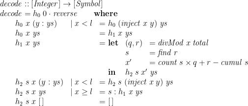 \displaystyle  \begin{array}{@{}l} \mathit{decode} :: [\mathit{Integer}] \rightarrow [\mathit{Symbol}] \\ \mathit{decode} = h_0\;0 \cdot \mathit{reverse} \qquad \mathbf{where} \\ \qquad \begin{array}{@{}lll} h_0\;x\;(y:\mathit{ys}) & \mid x < l & = h_0\;(\mathit{inject}\;x\;y)\;\mathit{ys} \\ h_0\;x\;\mathit{ys} && = h_1\;x\;\mathit{ys} \\ h_1\;x\;\mathit{ys} && = \begin{array}[t]{@{}ll} \mathbf{let} & \begin{array}[t]{@{}ll} (q,r) & = \mathit{divMod}\;x\;\mathit{total} \\ s & = \mathit{find}\;r \\ x' & = \mathit{count}\;s \times q + r - \mathit{cumul}\;s \end{array} \\ \mathbf{in} & h_2\;s\;x'\;\mathit{ys} \end{array} \\ h_2\;s\;x\;(y:\mathit{ys}) & \mid x < l & = h_2\;s\;(\mathit{inject}\;x\;y)\;\mathit{ys} \\ h_2\;s\;x\;\mathit{ys} & \mid x \ge l & = s : h_1\;x\;\mathit{ys} \\ h_2\;s\;x\;[\,] && = [\,] \end{array} \end{array}