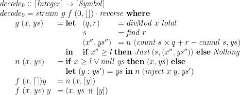 \displaystyle  \begin{array}{@{}l} \mathit{decode}_9 :: [\mathit{Integer}] \rightarrow [\mathit{Symbol}] \\ \mathit{decode}_9 = \mathit{stream}\;g\;f\;(0,[\,]) \cdot \mathit{reverse} \;\mathbf{where} \\ \qquad \begin{array}[t]{@{}ll} g\;(x,\mathit{ys}) & = \begin{array}[t]{@{}lll} \mathbf{let} & (q,r) & = \mathit{divMod}\;x\;\mathit{total} \\ & s & = \mathit{find}\;r \\ & (x'',\mathit{ys}'') & = n\;(\mathit{count}\;s \times q + r - \mathit{cumul}\;s,\mathit{ys}) \\ \mathbf{in} & \multicolumn{2}{l}{\mathbf{if}\; x'' \ge l \;\mathbf{then}\; \mathit{Just}\;(s,(x'',\mathit{ys}'')) \;\mathbf{else}\; \mathit{Nothing}} \end{array} \\ n\;(x,\mathit{ys}) & = \begin{array}[t]{@{}l} \mathbf{if}\; x\ge l \lor \mathit{null}\;\mathit{ys} \;\mathbf{then}\; (x,\mathit{ys}) \;\mathbf{else} \\ \mathbf{let}\; (y:\mathit{ys}') = \mathit{ys} \;\mathbf{in}\; n\;(\mathit{inject}\;x\;y, \mathit{ys}') \end{array} \\ f\;(x,[\,]) y & = n\;(x,[y]) \\ f\;(x,\mathit{ys})\;y & = (x, \mathit{ys} \mathbin{{+}\!\!\!{+}} [y]) \end{array} \end{array}